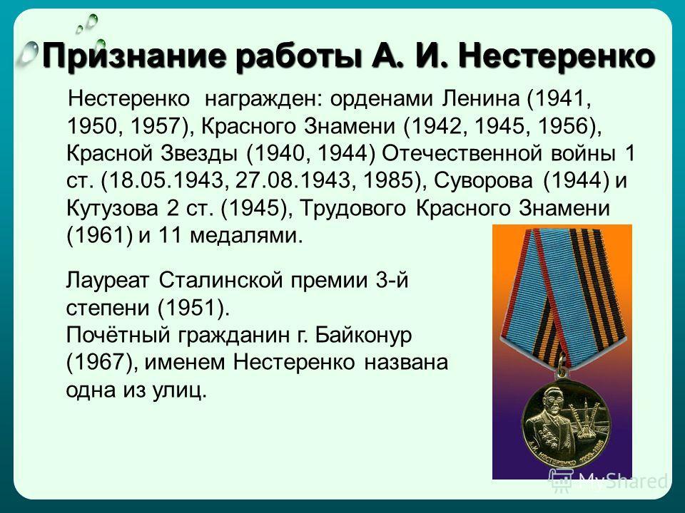 Признание работы А. И. Нестеренко Нестеренко награжден: орденами Ленина (1941, 1950, 1957), Красного Знамени (1942, 1945, 1956), Красной Звезды (1940, 1944) Отечественной войны 1 ст. (18.05.1943, 27.08.1943, 1985), Суворова (1944) и Кутузова 2 ст. (1