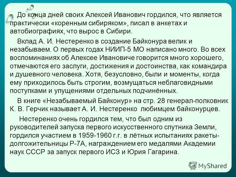До конца дней своих Алексей Иванович гордился, что является практически «коренным сибиряком», писал в анкетах и автобиографиях, что вырос в Сибири. Вклад А. И. Нестеренко в создание Байконура велик и незабываем. О первых годах НИИП-5 МО написано мног