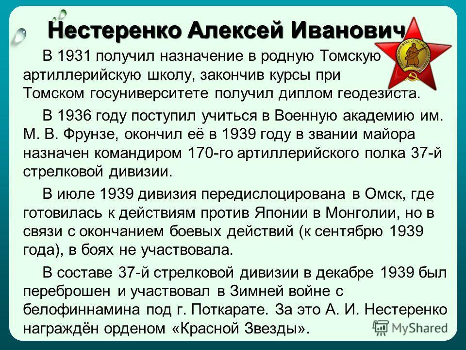 Нестеренко Алексей Иванович В 1931 получил назначение в родную Томскую артиллерийскую школу, закончив курсы при Томском госуниверситете получил диплом геодезиста. В 1936 году поступил учиться в Военную академию им. М. В. Фрунзе, окончил её в 1939 год