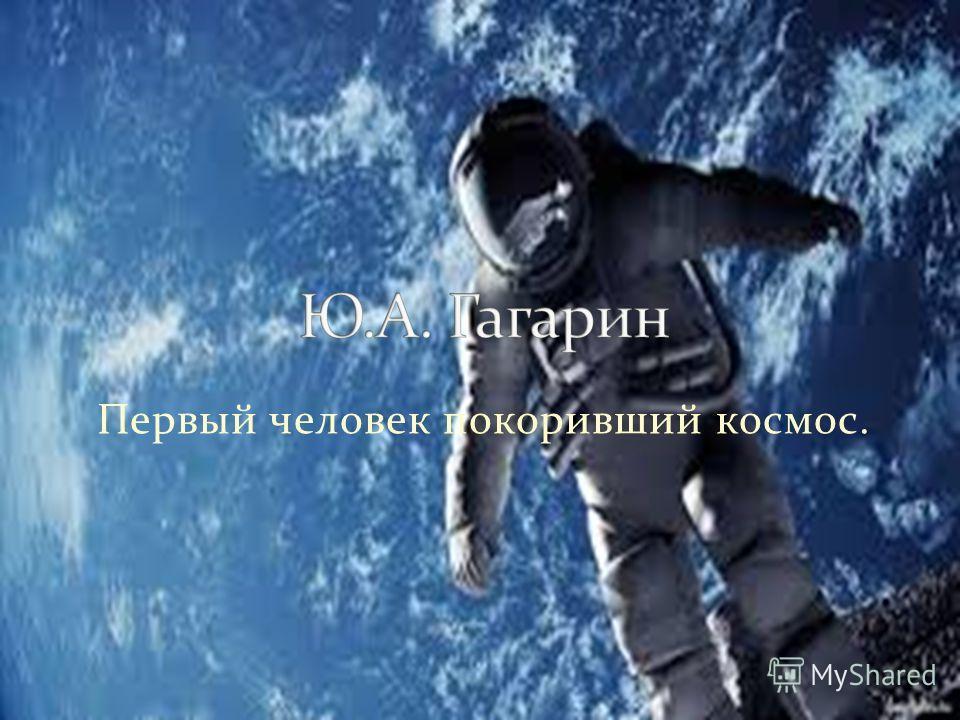 Первый человек покоривший космос.