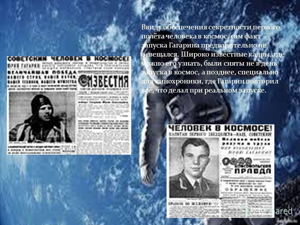 Ввиду обеспечения секретности первого полёта человека в космос, сам факт запуска Гагарина предварительно не освещался. Широко известные кадры, где можно его узнать, были сняты не в день запуска в космос, а позднее, специально для кинохроники, где Гаг