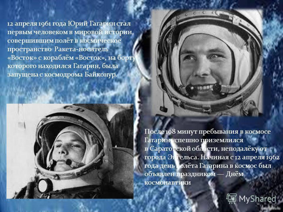 После 108 минут пребывания в космосе Гагарин успешно приземлился в Саратовской области, неподалёку от города Энгельса. Начиная с 12 апреля 1962 года день полёта Гагарина в космос был объявлен праздником Днём космонавтики 12 апреля 1961 года Юрий Гага