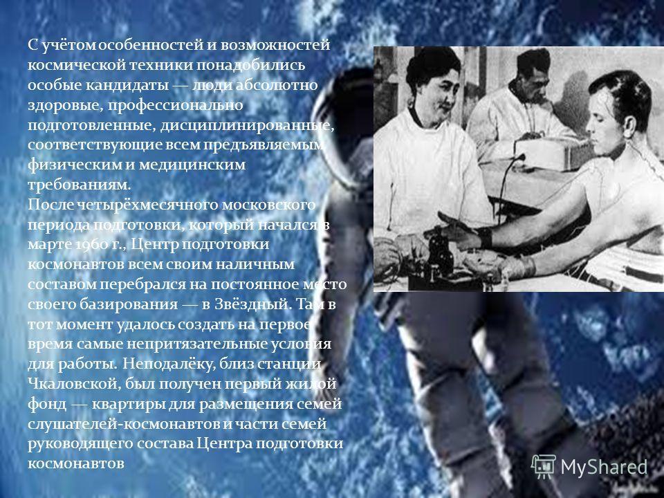 С учётом особенностей и возможностей космической техники понадобились особые кандидаты люди абсолютно здоровые, профессионально подготовленные, дисциплинированные, соответствующие всем предъявляемым физическим и медицинским требованиям. После четырёх