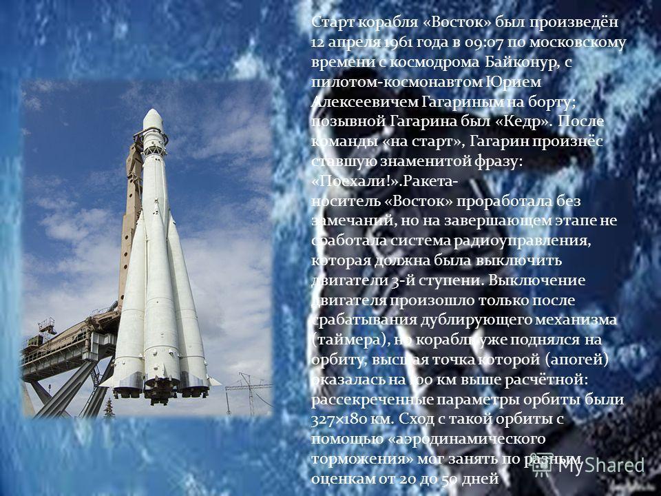 Старт корабля «Восток» был произведён 12 апреля 1961 года в 09:07 по московскому времени с космодрома Байконур, с пилотом-космонавтом Юрием Алексеевичем Гагариным на борту; позывной Гагарина был «Кедр». После команды «на старт», Гагарин произнёс став
