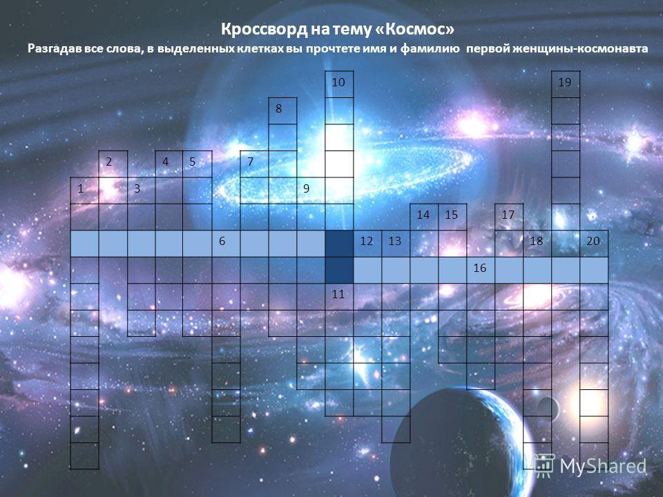 1019 8 2457 139 141517 612131820 16 11 Кроссворд на тему «Космос» Разгадав все слова, в выделенных клетках вы прочтете имя и фамилию первой женщины-космонавта