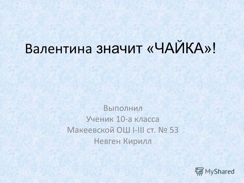 Валентина значит «ЧАЙКА»! Выполнил Ученик 10-а класса Макеевской ОШ I-III ст. 53 Невген Кирилл