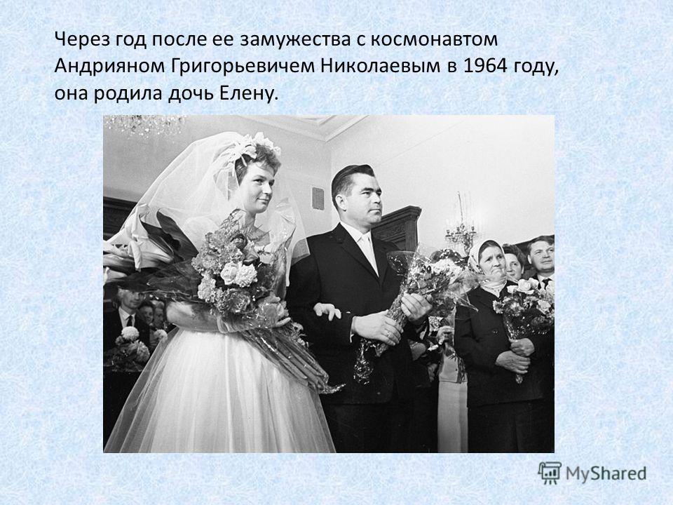 Через год после ее замужества с космонавтом Андрияном Григорьевичем Николаевым в 1964 году, она родила дочь Елену.