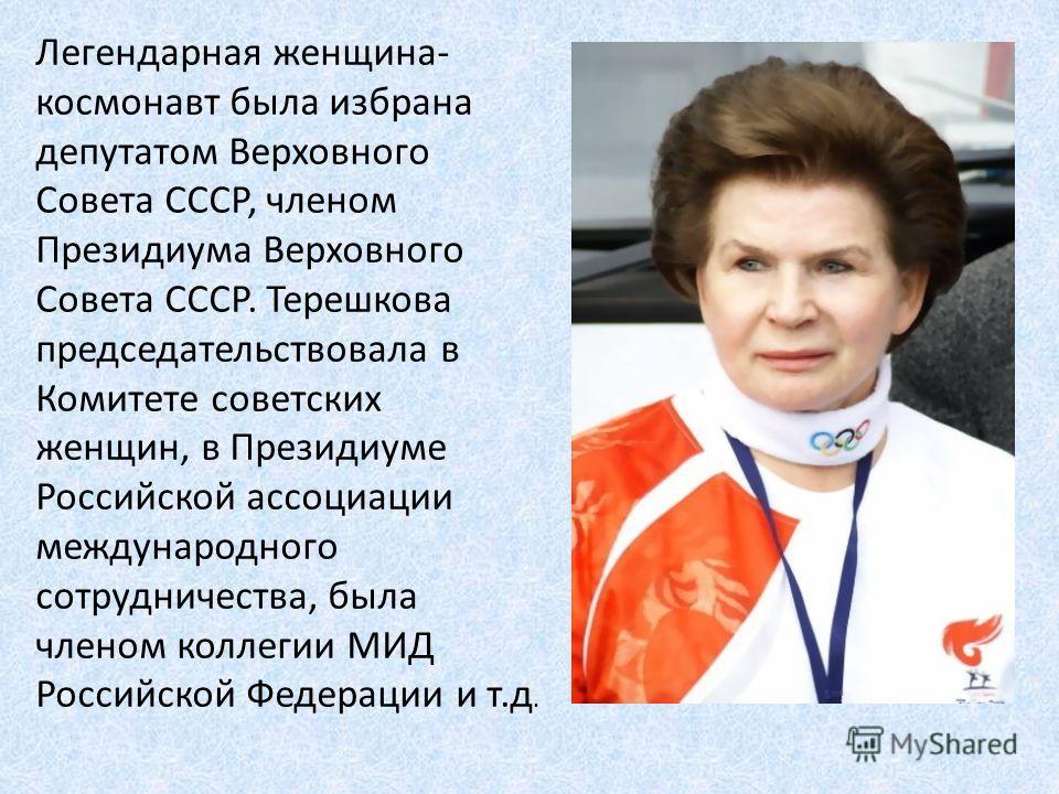Легендарная женщина- космонавт была избрана депутатом Верховного Совета СССР, членом Президиума Верховного Совета СССР. Терешкова председательствовала в Комитете советских женщин, в Президиуме Российской ассоциации международного сотрудничества, была