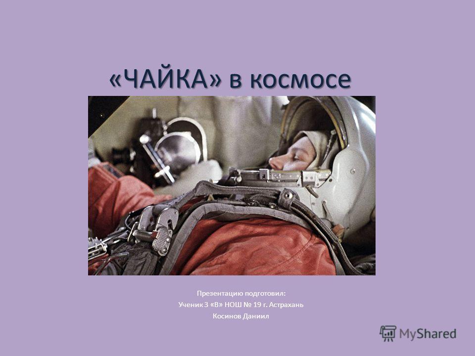 «ЧАЙКА» в космосе. Презентацию подготовил: Ученик 3 «В» НОШ 19 г. Астрахань Косинов Даниил