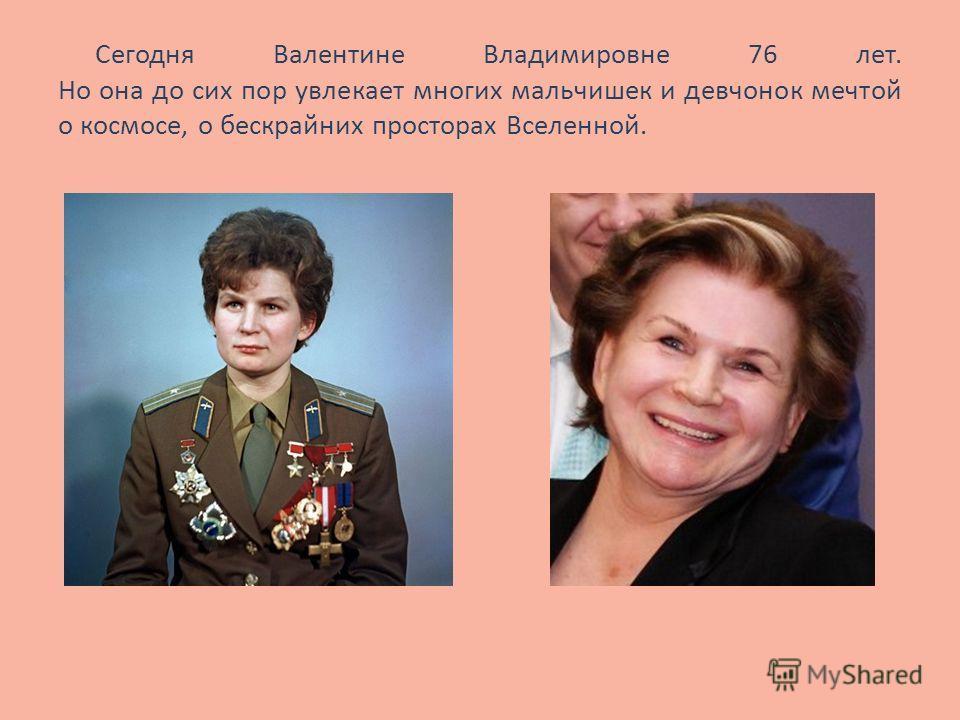 Сегодня Валентине Владимировне 76 лет. Но она до сих пор увлекает многих мальчишек и девчонок мечтой о космосе, о бескрайних просторах Вселенной...