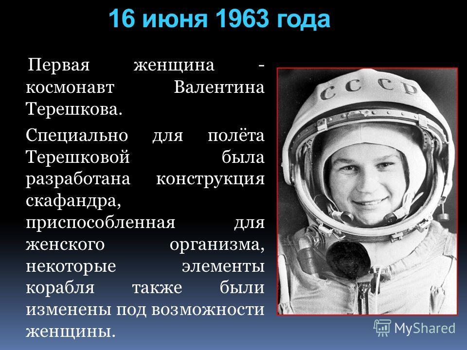 16 июня 1963 года Первая женщина - космонавт Валентина Терешкова. Специально для полёта Терешковой была разработана конструкция скафандра, приспособленная для женского организма, некоторые элементы корабля также были изменены под возможности женщины.