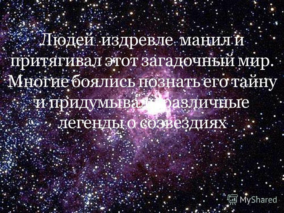 Людей издревле манил и притягивал этот загадочный мир. Многие боялись познать его тайну и придумывали различные легенды о созвездиях