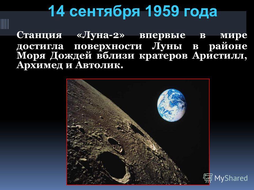 Станция «Луна-2» впервые в мире достигла поверхности Луны в районе Моря Дождей вблизи кратеров Аристилл, Архимед и Автолик. 14 сентября 1959 года