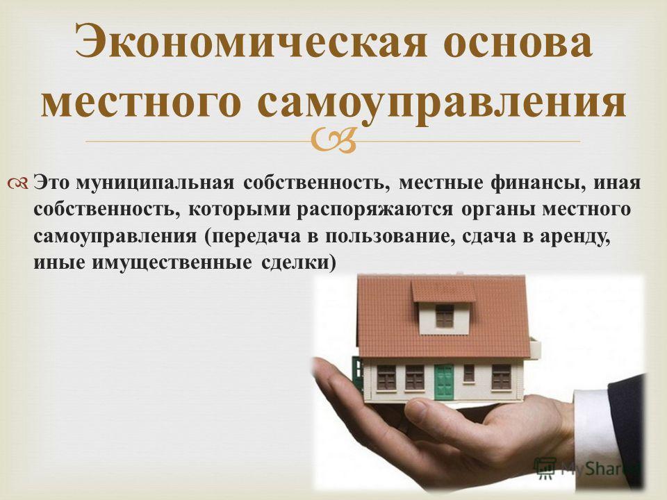 Это муниципальная собственность, местные финансы, иная собственность, которыми распоряжаются органы местного самоуправления ( передача в пользование, сдача в аренду, иные имущественные сделки ) Экономическая основа местного самоуправления