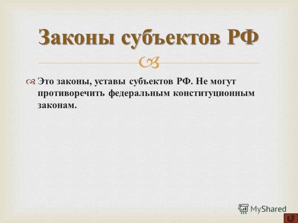 Это законы, уставы субъектов РФ. Не могут противоречить федеральным конституционным законам. Законы субъектов РФ