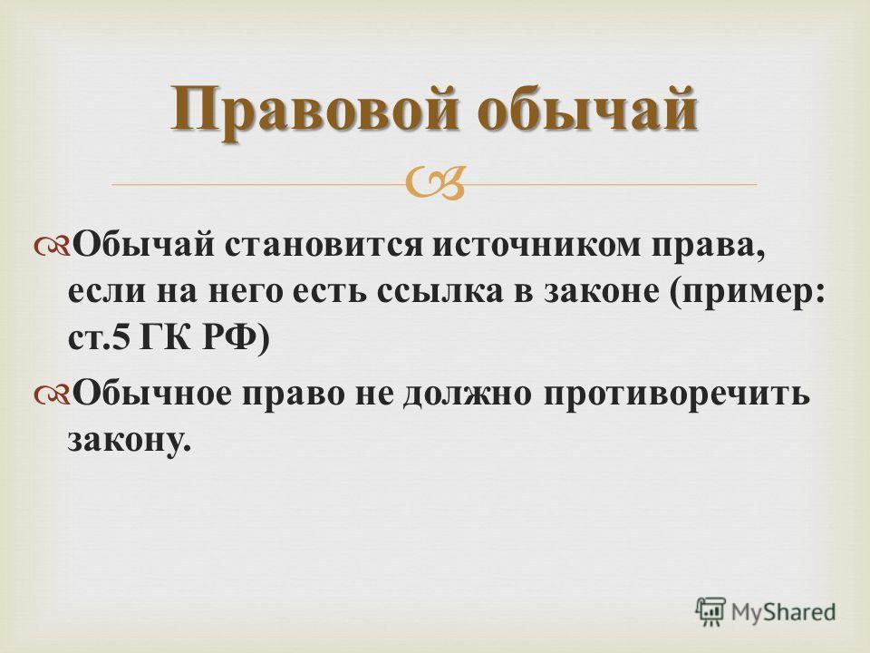Обычай становится источником права, если на него есть ссылка в законе ( пример : ст.5 ГК РФ ) Обычное право не должно противоречить закону. Правовой обычай