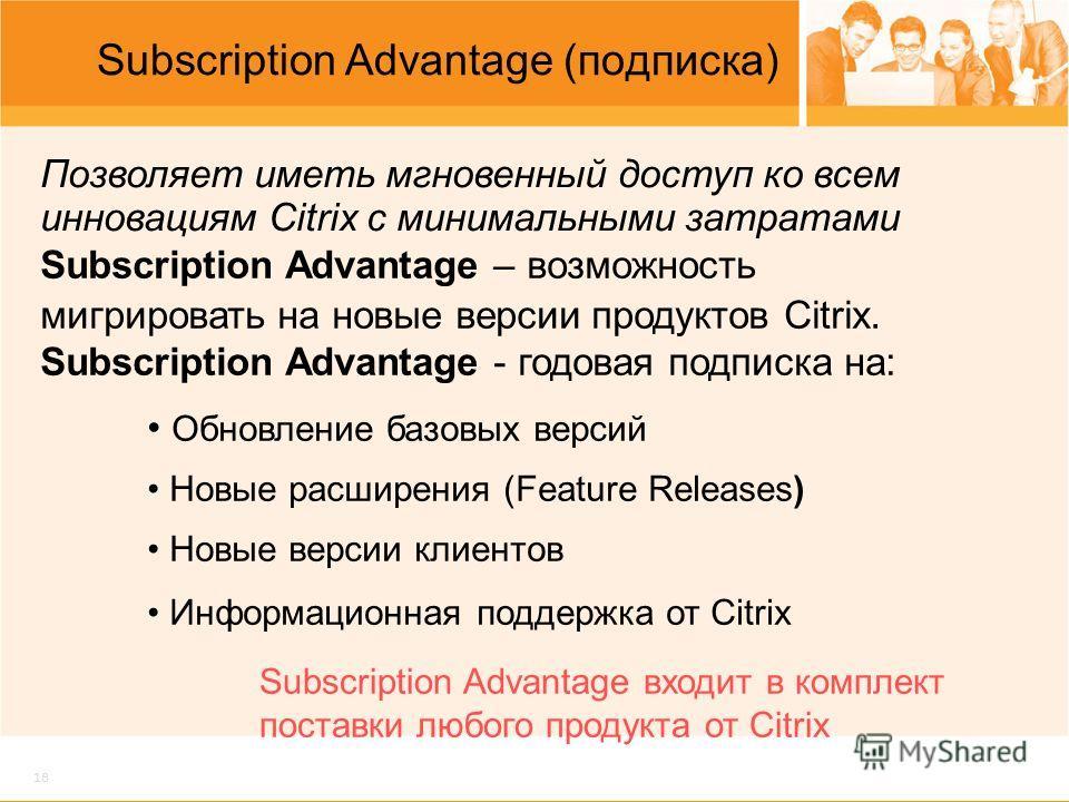 18 Subscription Advantage (подписка) Subscription Advantage – возможность мигрировать на новые версии продуктов Citrix. Subscription Advantage - годовая подписка на: Обновление базовых версий Новые расширения (Feature Releases) Новые версии клиентов