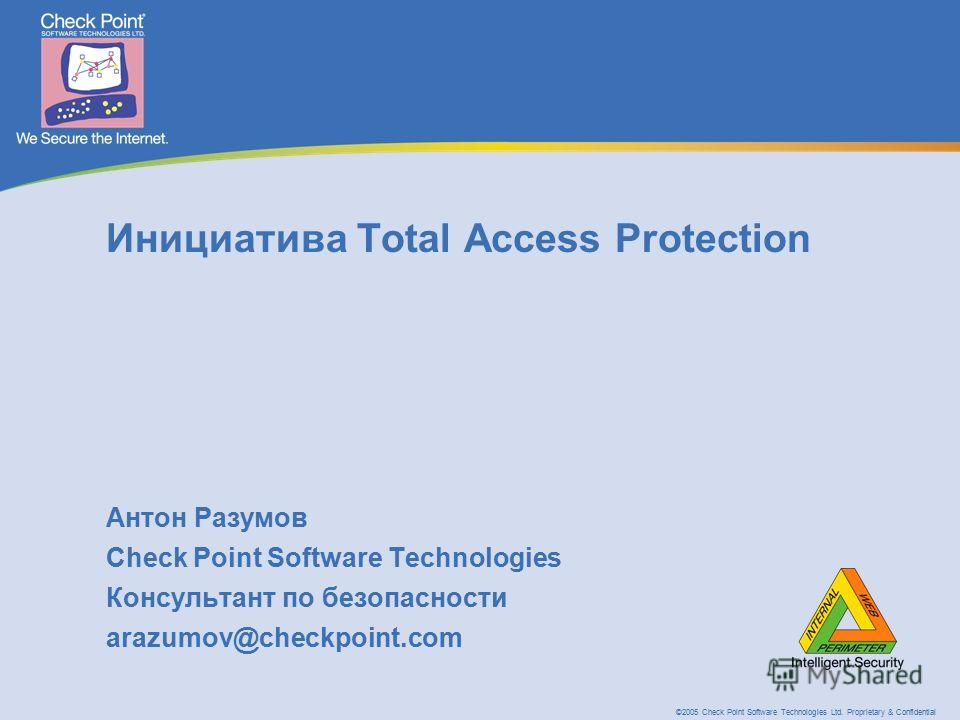 ©2005 Check Point Software Technologies Ltd. Proprietary & Confidential Инициатива Total Access Protection Антон Разумов Check Point Software Technologies Консультант по безопасности arazumov@checkpoint.com