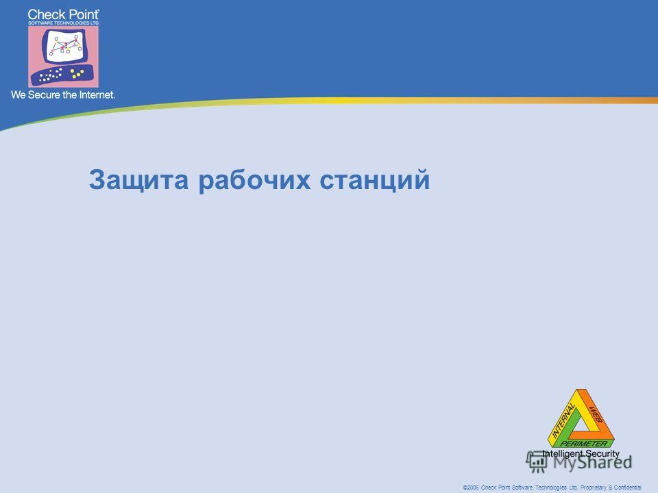 ©2005 Check Point Software Technologies Ltd. Proprietary & Confidential Защита рабочих станций