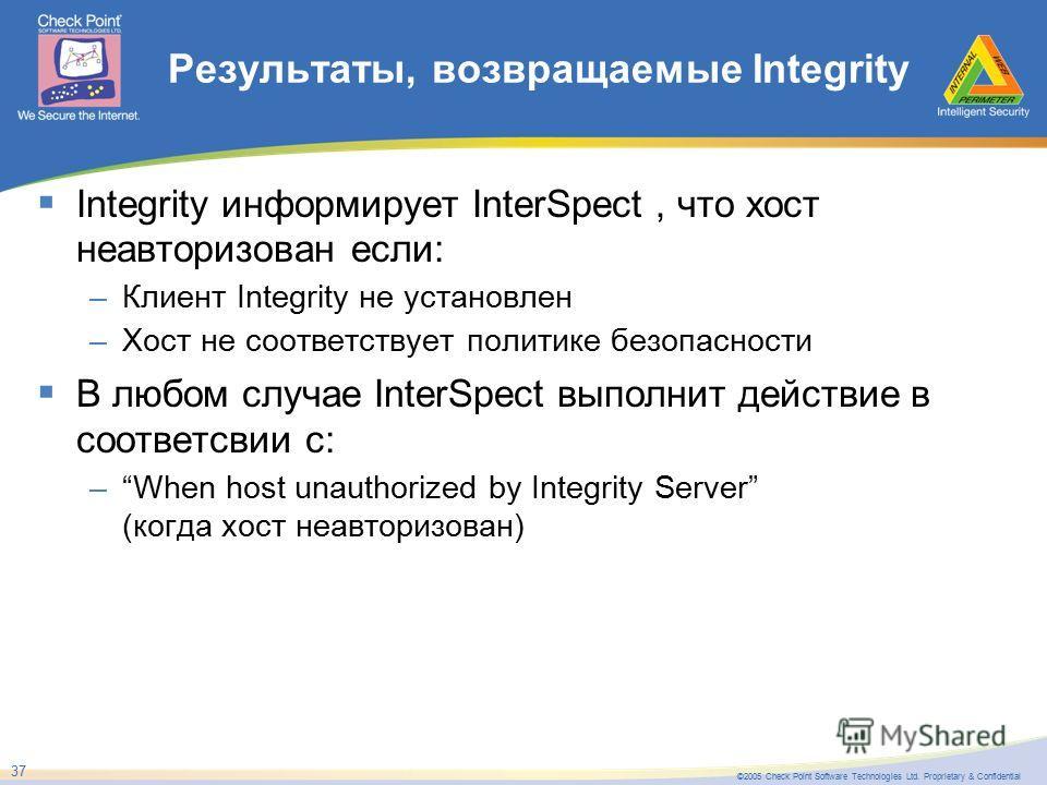 ©2005 Check Point Software Technologies Ltd. Proprietary & Confidential 37 Результаты, возвращаемые Integrity Integrity информирует InterSpect, что хост неавторизован если: –Клиент Integrity не установлен –Хост не соответствует политике безопасности