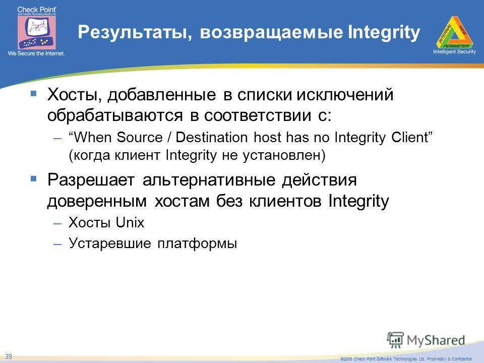 ©2005 Check Point Software Technologies Ltd. Proprietary & Confidential 39 Результаты, возвращаемые Integrity Хосты, добавленные в списки исключений обрабатываются в соответствии с: –When Source / Destination host has no Integrity Client (когда клиен