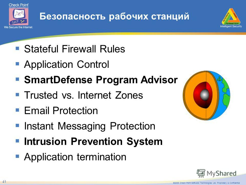 ©2005 Check Point Software Technologies Ltd. Proprietary & Confidential 41 Безопасность рабочих станций Stateful Firewall Rules Application Control SmartDefense Program Advisor Trusted vs. Internet Zones Email Protection Instant Messaging Protection