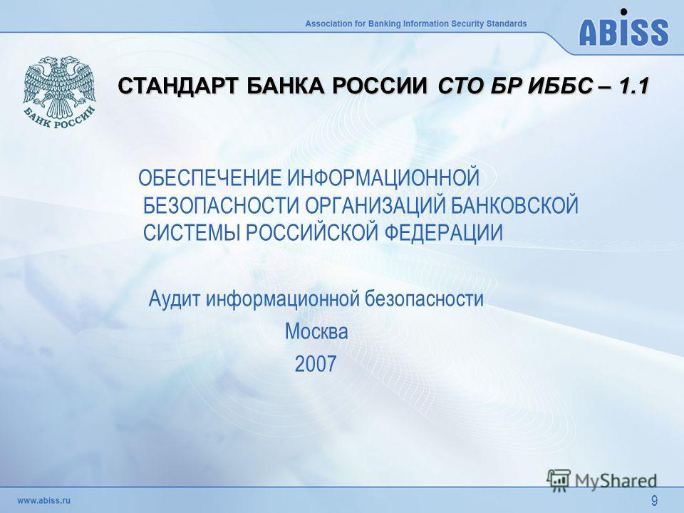 9 ОБЕСПЕЧЕНИЕ ИНФОРМАЦИОННОЙ БЕЗОПАСНОСТИ ОРГАНИЗАЦИЙ БАНКОВСКОЙ СИСТЕМЫ РОССИЙСКОЙ ФЕДЕРАЦИИ Аудит информационной безопасности Москва 2007 СТАНДАРТ БАНКА РОССИИ СТО БР ИББС – 1.1