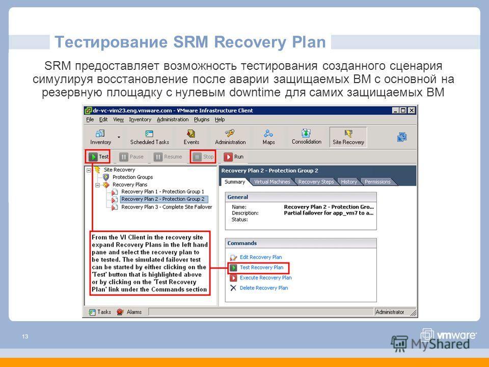 13 Тестирование SRM Recovery Plan SRM предоставляет возможность тестирования созданного сценария симулируя восстановление после аварии защищаемых ВМ с основной на резервную площадку с нулевым downtime для самих защищаемых ВМ
