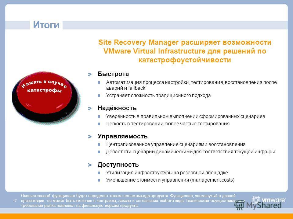 17 Итоги Site Recovery Manager расширяет возможности VMware Virtual Infrastructure для решений по катастрофоустойчивости Быстрота Автоматизация процесса настройки, тестирования, восстановления после аварий и failback Устраняет сложность традиционного