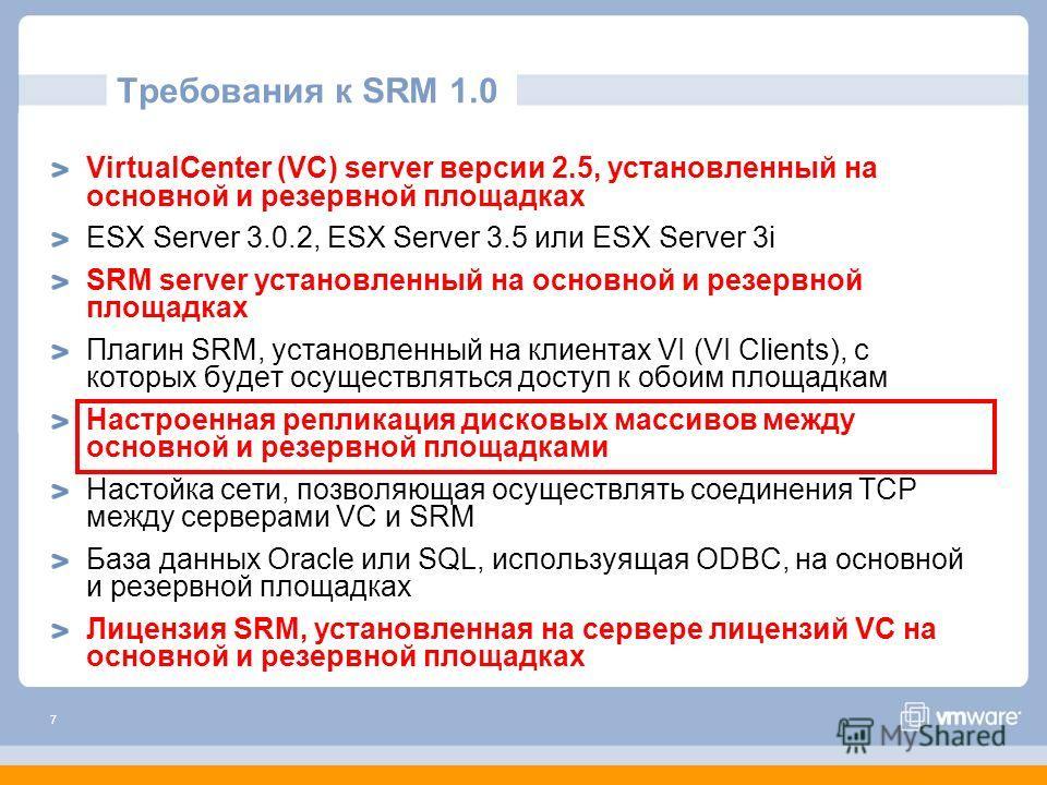 7 Требования к SRM 1.0 VirtualCenter (VC) server версии 2.5, установленный на основной и резервной площадках ESX Server 3.0.2, ESX Server 3.5 или ESX Server 3i SRM server установленный на основной и резервной площадках Плагин SRM, установленный на кл