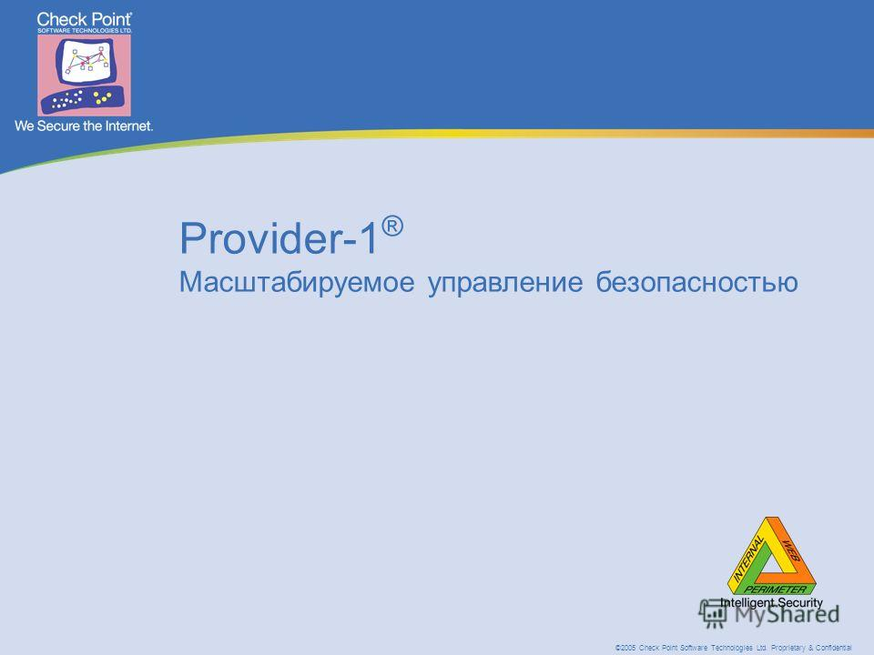 ©2005 Check Point Software Technologies Ltd. Proprietary & Confidential Provider-1 ® Масштабируемое управление безопасностью