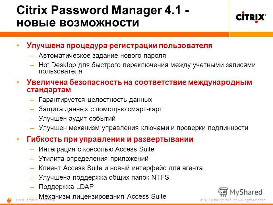 11 Citrix Company Confidential © 2003 Citrix Systems, Inc.All rights reserved. Citrix Password Manager 4.1 - новые возможности Улучшена процедура регистрации пользователя –Автоматическое задание нового пароля –Hot Desktop для быстрого переключения ме
