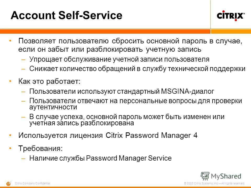13 Citrix Company Confidential © 2003 Citrix Systems, Inc.All rights reserved. Account Self-Service Позволяет пользователю сбросить основной пароль в случае, если он забыт или разблокировать учетную запись –Упрощает обслуживание учетной записи пользо