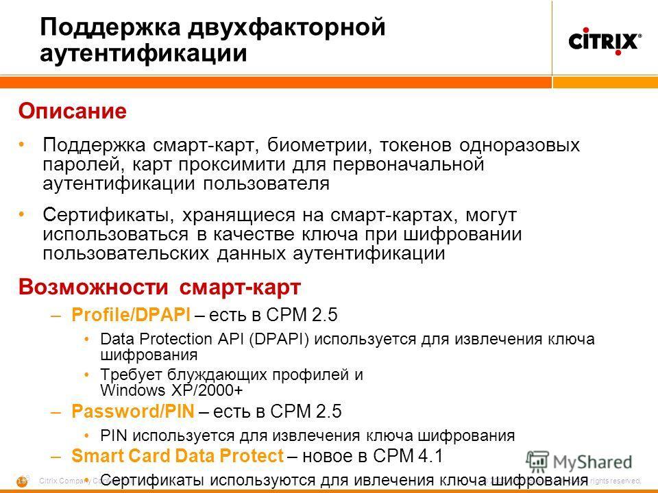 18 Citrix Company Confidential © 2003 Citrix Systems, Inc.All rights reserved. Поддержка двухфакторной аутентификации Описание Поддержка смарт-карт, биометрии, токенов одноразовых паролей, карт проксимити для первоначальной аутентификации пользовател