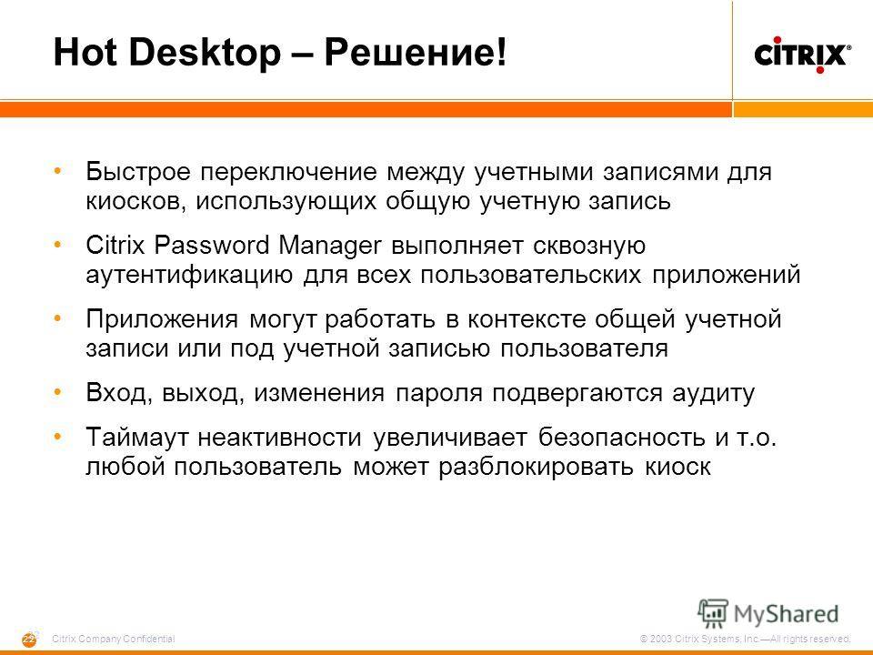 22 Citrix Company Confidential © 2003 Citrix Systems, Inc.All rights reserved. Hot Desktop – Решение! Быстрое переключение между учетными записями для киосков, использующих общую учетную запись Citrix Password Manager выполняет сквозную аутентификаци