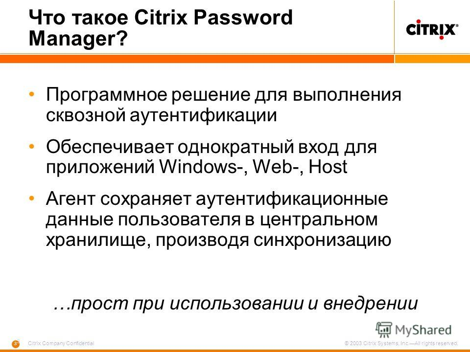 3 3 Citrix Company Confidential © 2003 Citrix Systems, Inc.All rights reserved. Что такое Citrix Password Manager? Программное решение для выполнения сквозной аутентификации Обеспечивает однократный вход для приложений Windows-, Web-, Host Агент сохр