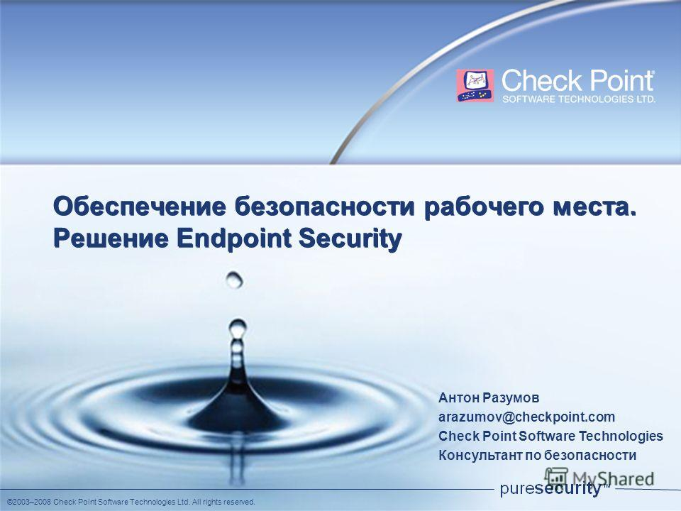 ©2003–2008 Check Point Software Technologies Ltd. All rights reserved. Обеспечение безопасности рабочего места. Решение Еndpoint Security Антон Разумов arazumov@checkpoint.com Check Point Software Technologies Консультант по безопасности