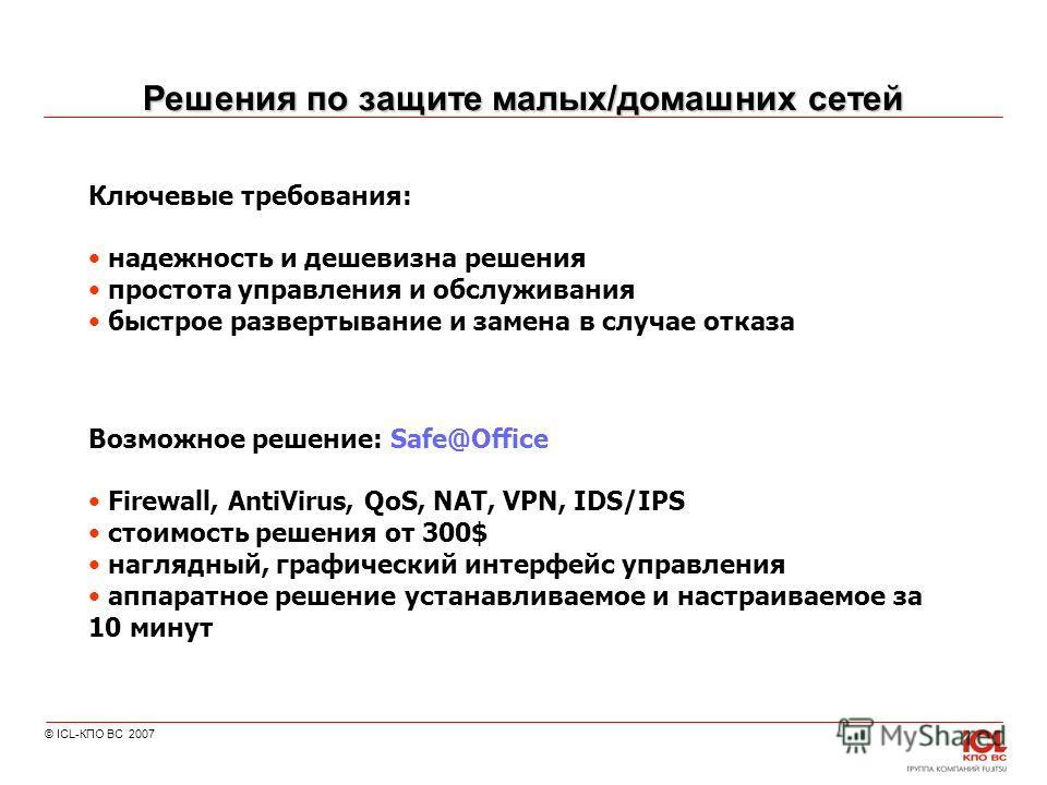 © ICL-КПО ВС 2007 Решения по защите малых/домашних сетей Ключевые требования: надежность и дешевизна решения простота управления и обслуживания быстрое развертывание и замена в случае отказа Возможное решение: Safe@Office Firewall, AntiVirus, QoS, NA