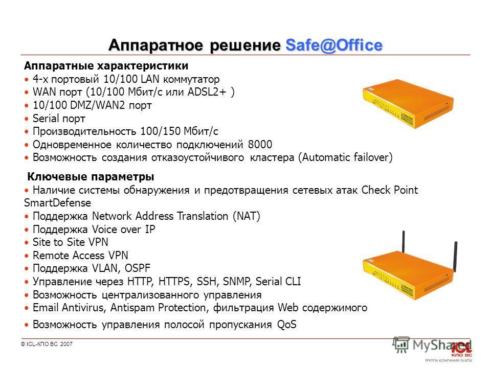 © ICL-КПО ВС 2007 Аппаратное решение Safe@Office Ключевые параметры Наличие системы обнаружения и предотвращения сетевых атак Check Point SmartDefense Поддержка Network Address Translation (NAT) Поддержка Voice over IP Site to Site VPN Remote Access