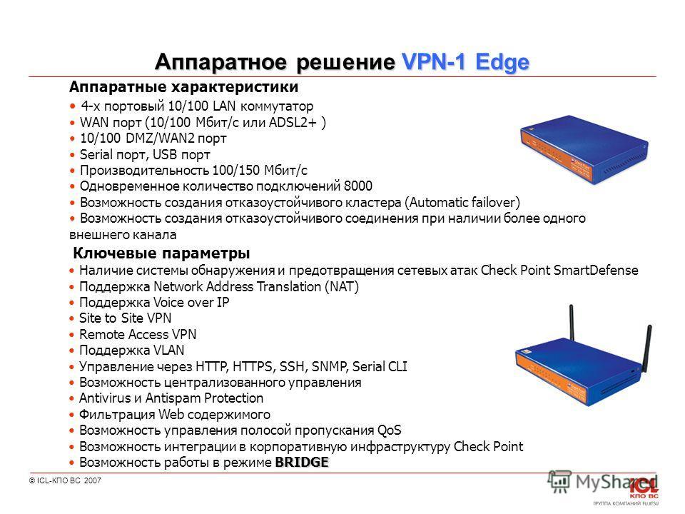 © ICL-КПО ВС 2007 Аппаратное решение VPN-1 Edge Ключевые параметры Наличие системы обнаружения и предотвращения сетевых атак Check Point SmartDefense Поддержка Network Address Translation (NAT) Поддержка Voice over IP Site to Site VPN Remote Access V