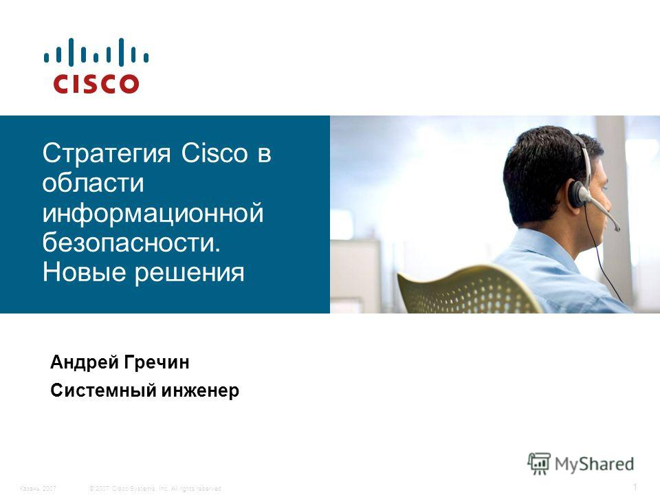 © 2007 Cisco Systems, Inc. All rights reserved.Казань 2007 1 Стратегия Cisco в области информационной безопасности. Новые решения Андрей Гречин Системный инженер