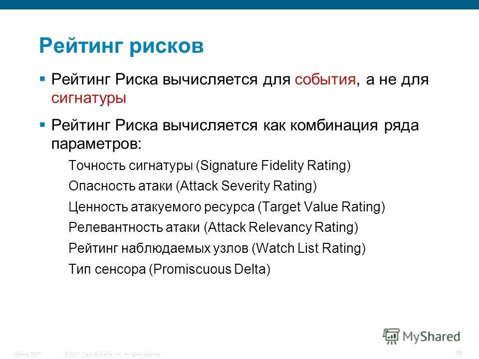 © 2007 Cisco Systems, Inc. All rights reserved.Казань 2007 18 Рейтинг Риска вычисляется для события, а не для сигнатуры Рейтинг Риска вычисляется как комбинация ряда параметров: Точность сигнатуры (Signature Fidelity Rating) Опасность атаки (Attack S