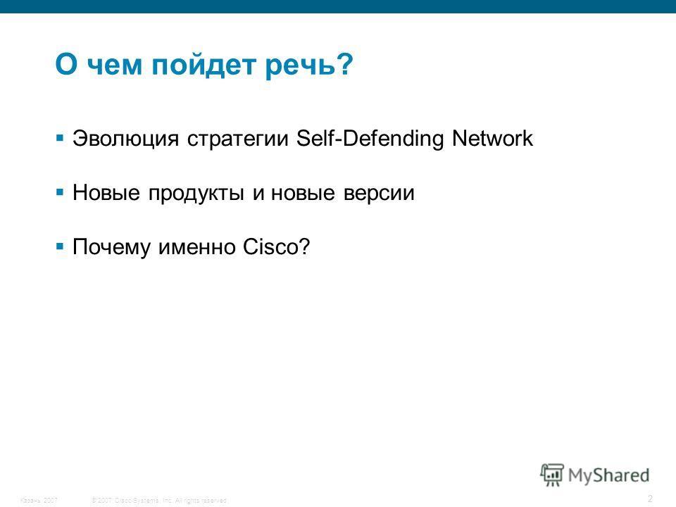 © 2007 Cisco Systems, Inc. All rights reserved.Казань 2007 2 О чем пойдет речь? Эволюция стратегии Self-Defending Network Новые продукты и новые версии Почему именно Cisco?
