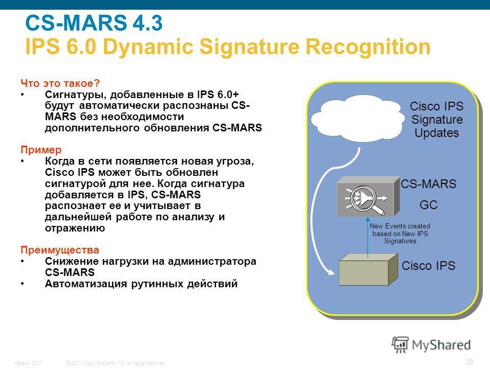 © 2007 Cisco Systems, Inc. All rights reserved.Казань 2007 28 CS-MARS 4.3 IPS 6.0 Dynamic Signature Recognition Что это такое? Сигнатуры, добавленные в IPS 6.0+ будут автоматически распознаны CS- MARS без необходимости дополнительного обновления CS-M
