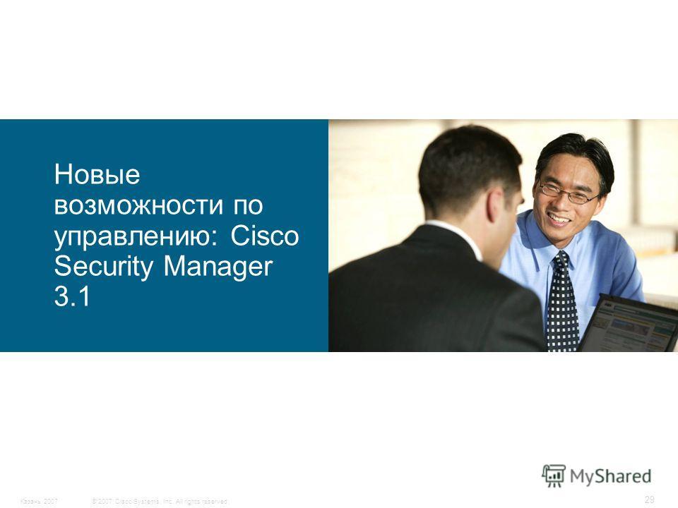 © 2007 Cisco Systems, Inc. All rights reserved.Казань 2007 29 Новые возможности по управлению: Cisco Security Manager 3.1