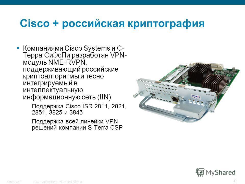 © 2007 Cisco Systems, Inc. All rights reserved.Казань 2007 39 Компаниями Cisco Systems и С- Терра СиЭсПи разработан VPN- модуль NME-RVPN, поддерживающий российские криптоалгоритмы и тесно интегрируемый в интеллектуальную информационную сеть (IIN) Под