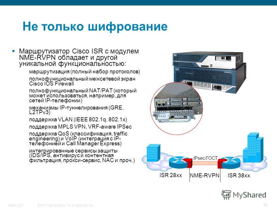 © 2007 Cisco Systems, Inc. All rights reserved.Казань 2007 44 Маршрутизатор Cisco ISR с модулем NME-RVPN обладает и другой уникальной функциональностью: маршрутизация (полный набор протоколов) полнофункциональный межсетевой экран Cisco IOS Firewall п