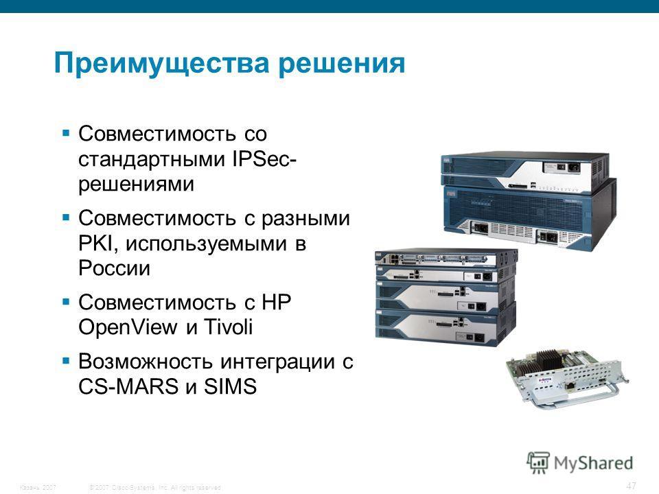 © 2007 Cisco Systems, Inc. All rights reserved.Казань 2007 47 Совместимость со стандартными IPSec- решениями Совместимость с разными PKI, используемыми в России Совместимость с HP OpenView и Tivoli Возможность интеграции с CS-MARS и SIMS Преимущества
