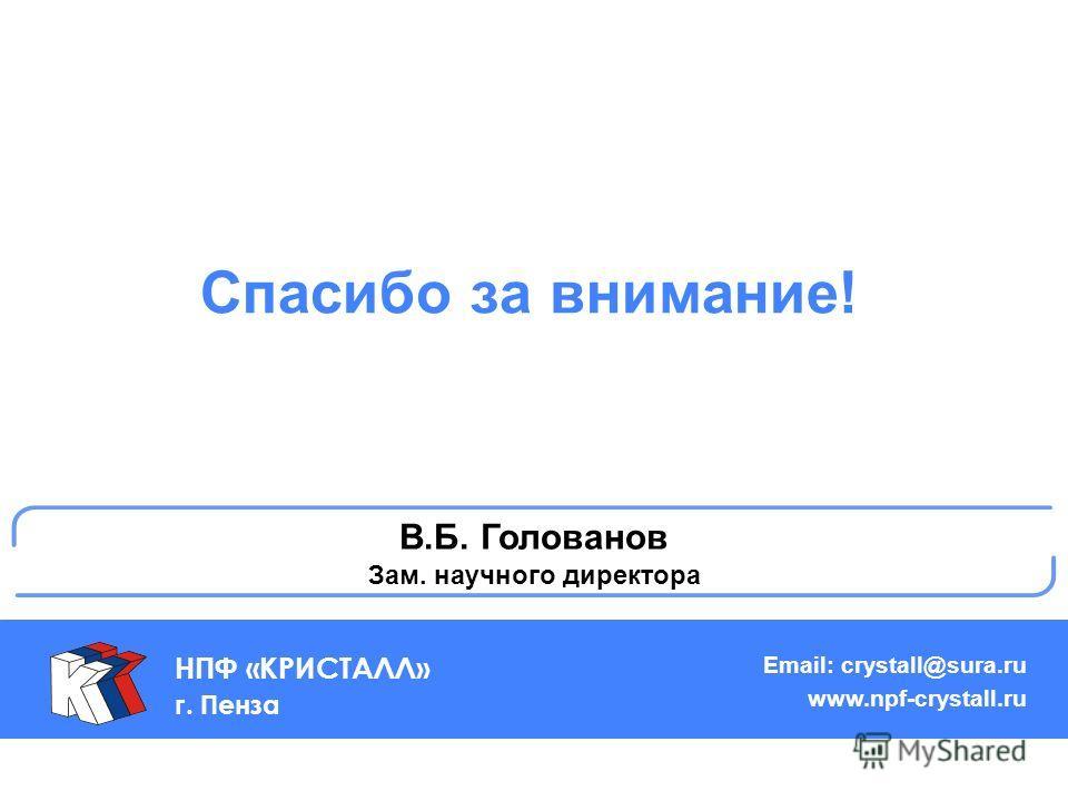 Спасибо за внимание! НПФ «КРИСТАЛЛ» г. Пенза Email: crystall@sura.ru www.npf-crystall.ru В.Б. Голованов Зам. научного директора