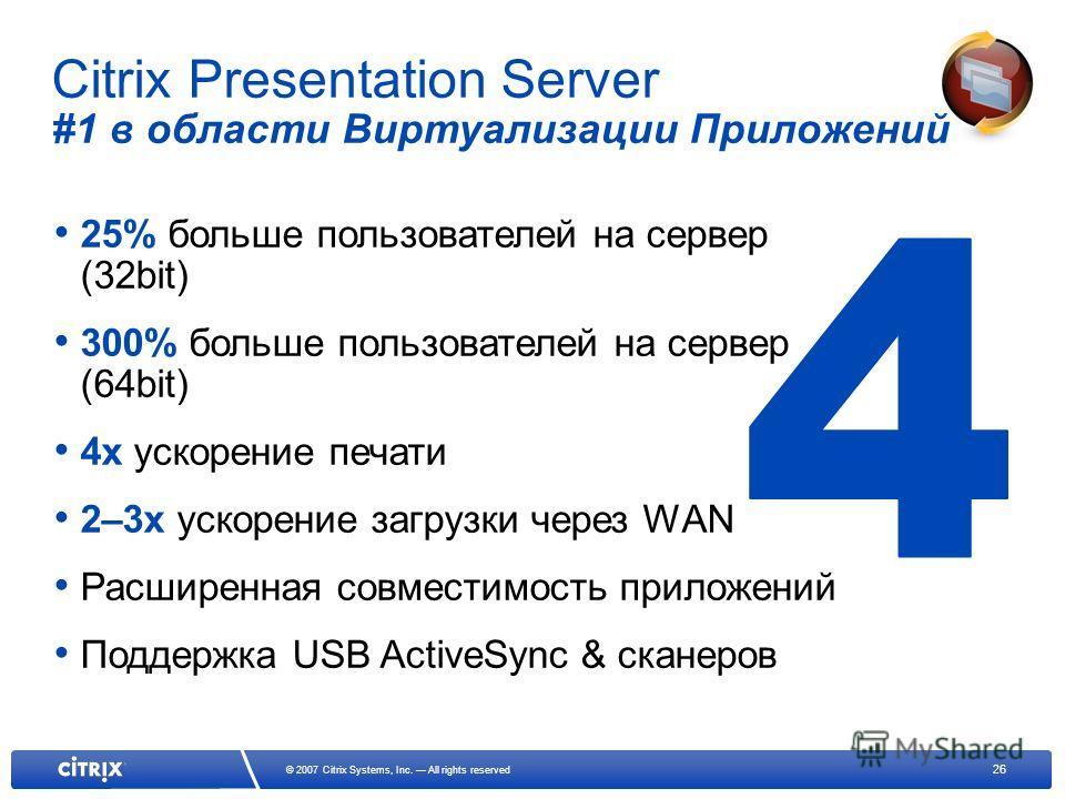 26 © 2007 Citrix Systems, Inc. All rights reserved Citrix Presentation Server #1 в области Виртуализации Приложений 25% больше пользователей на сервер (32bit) 300% больше пользователей на сервер (64bit) 4x ускорение печати 2–3x ускорение загрузки чер
